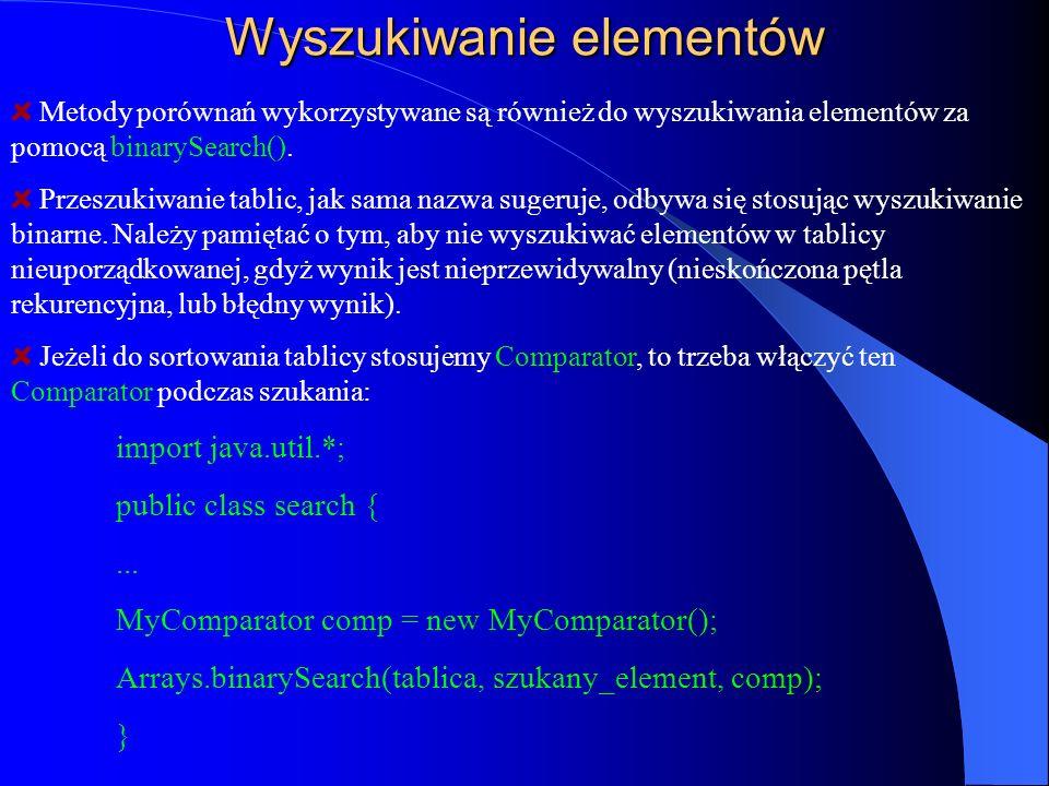 Wyszukiwanie elementów Metody porównań wykorzystywane są również do wyszukiwania elementów za pomocą binarySearch(). Przeszukiwanie tablic, jak sama n