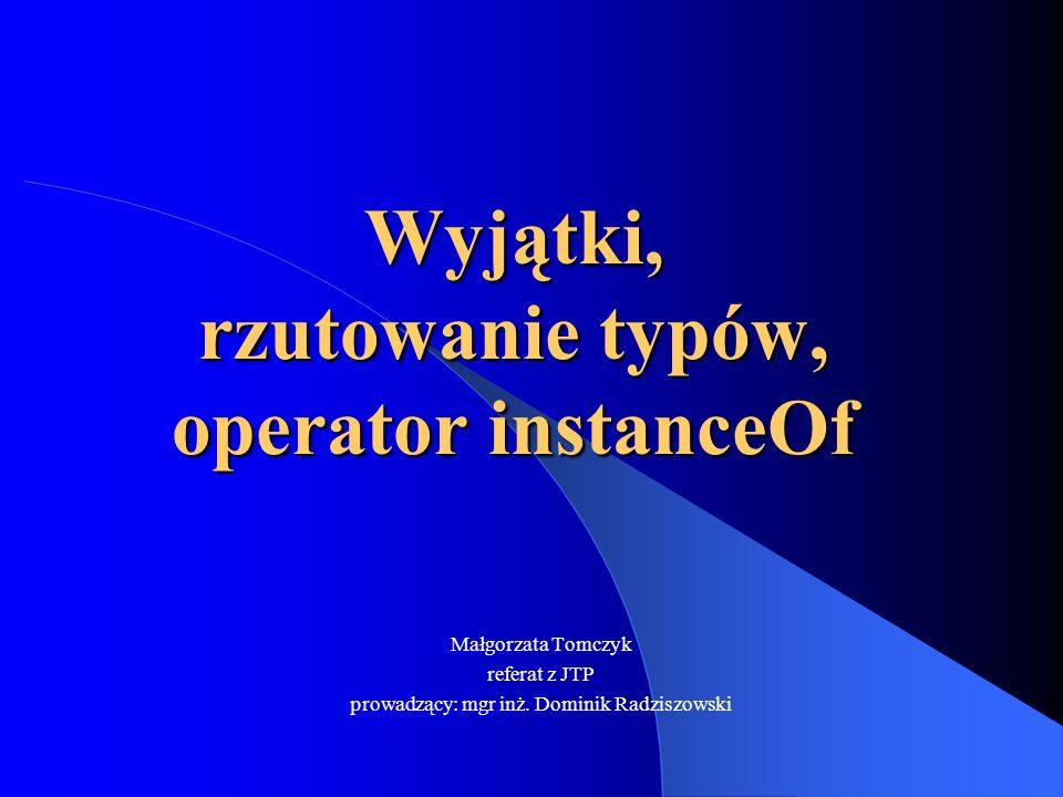 Wyjątki, rzutowanie typów, operator instanceOf Małgorzata Tomczyk referat z JTP prowadzący: mgr inż. Dominik Radziszowski