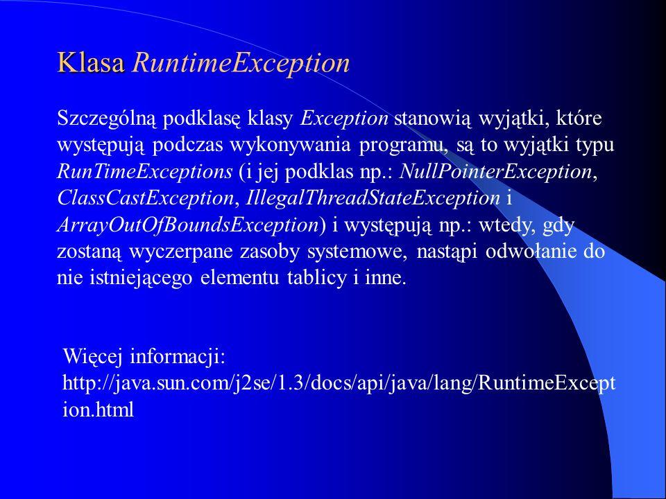 Klasa Klasa RuntimeException Szczególną podklasę klasy Exception stanowią wyjątki, które występują podczas wykonywania programu, są to wyjątki typu Ru
