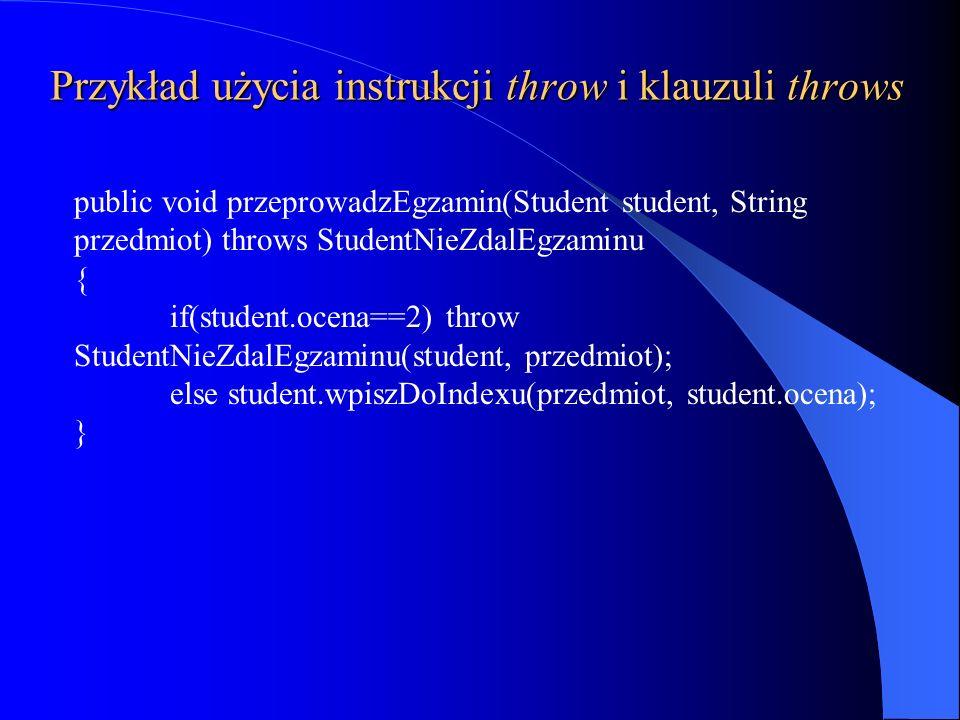 Przykład użycia instrukcji throw i klauzuli throws public void przeprowadzEgzamin(Student student, String przedmiot) throws StudentNieZdalEgzaminu { i