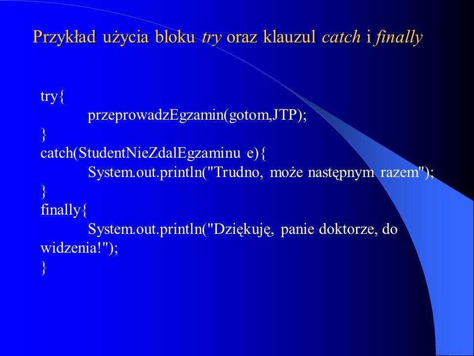 Przykład użycia bloku try oraz klauzul catch i finally try{ przeprowadzEgzamin(gotom,JTP); } catch(StudentNieZdalEgzaminu e){ System.out.println(