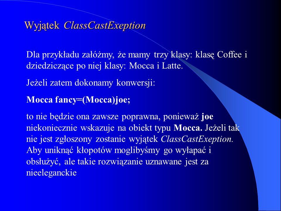 Wyjątek ClassCastExeption Dla przykładu załóżmy, że mamy trzy klasy: klasę Coffee i dziedziczące po niej klasy: Mocca i Latte. Jeżeli zatem dokonamy k