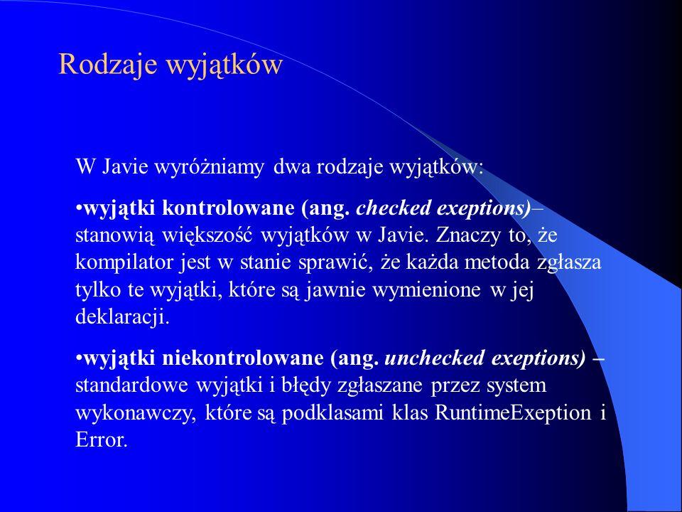 Rodzaje wyjątków W Javie wyróżniamy dwa rodzaje wyjątków: wyjątki kontrolowane (ang. checked exeptions)– stanowią większość wyjątków w Javie. Znaczy t