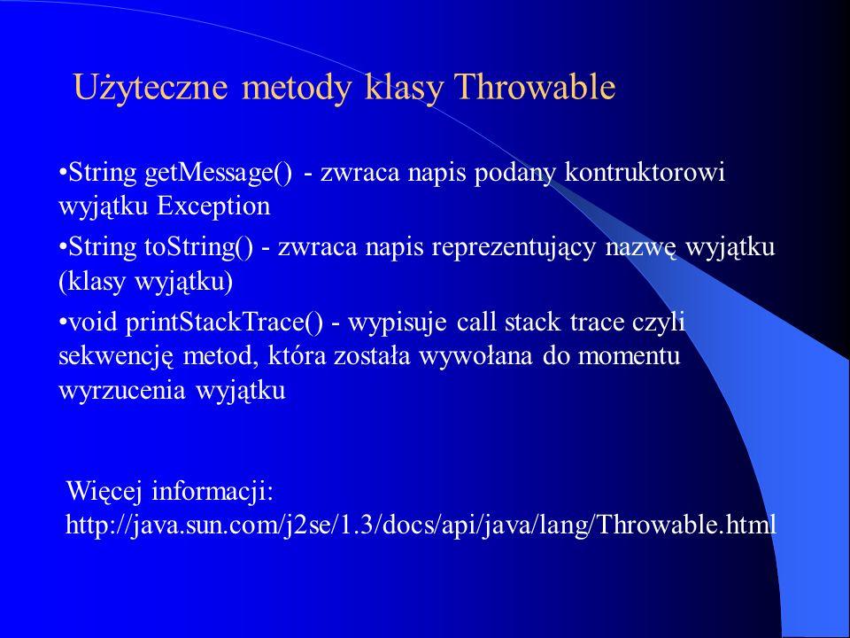 Użyteczne metody klasy Throwable String getMessage() - zwraca napis podany kontruktorowi wyjątku Exception String toString() - zwraca napis reprezentu
