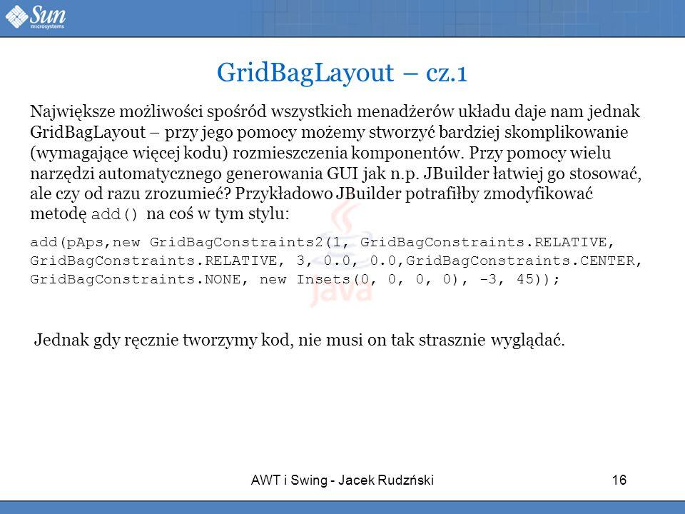 AWT i Swing - Jacek Rudzński16 GridBagLayout – cz.1 Największe możliwości spośród wszystkich menadżerów układu daje nam jednak GridBagLayout – przy je