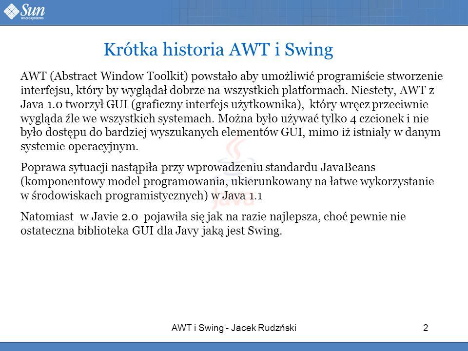 AWT i Swing - Jacek Rudzński2 AWT (Abstract Window Toolkit) powstało aby umożliwić programiście stworzenie interfejsu, który by wyglądał dobrze na wsz