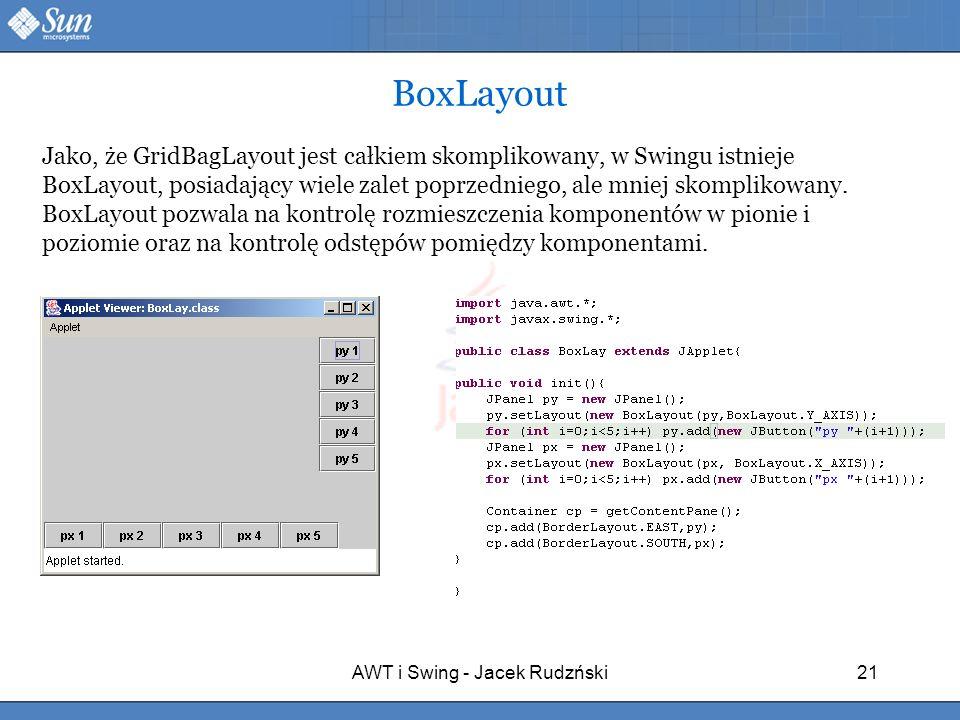 AWT i Swing - Jacek Rudzński21 BoxLayout Jako, że GridBagLayout jest całkiem skomplikowany, w Swingu istnieje BoxLayout, posiadający wiele zalet poprz