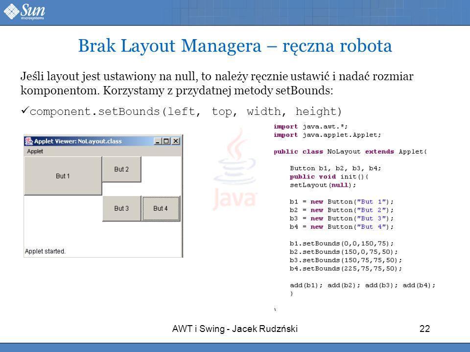 AWT i Swing - Jacek Rudzński22 Brak Layout Managera – ręczna robota Jeśli layout jest ustawiony na null, to należy ręcznie ustawić i nadać rozmiar kom