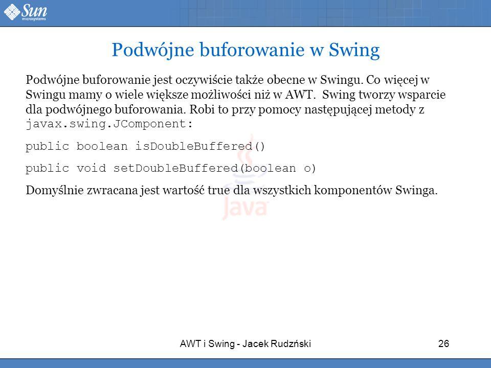 AWT i Swing - Jacek Rudzński26 Podwójne buforowanie w Swing Podwójne buforowanie jest oczywiście także obecne w Swingu. Co więcej w Swingu mamy o wiel