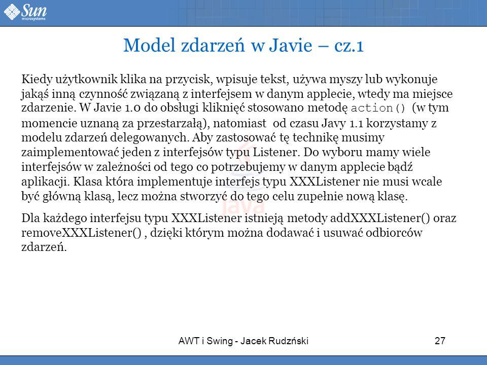 AWT i Swing - Jacek Rudzński27 Model zdarzeń w Javie – cz.1 Kiedy użytkownik klika na przycisk, wpisuje tekst, używa myszy lub wykonuje jakąś inną czy