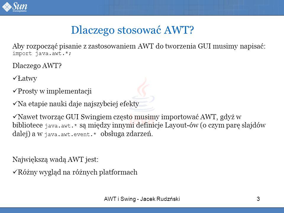 AWT i Swing - Jacek Rudzński3 Dlaczego stosować AWT? Aby rozpocząć pisanie z zastosowaniem AWT do tworzenia GUI musimy napisać: import java.awt.*; Dla