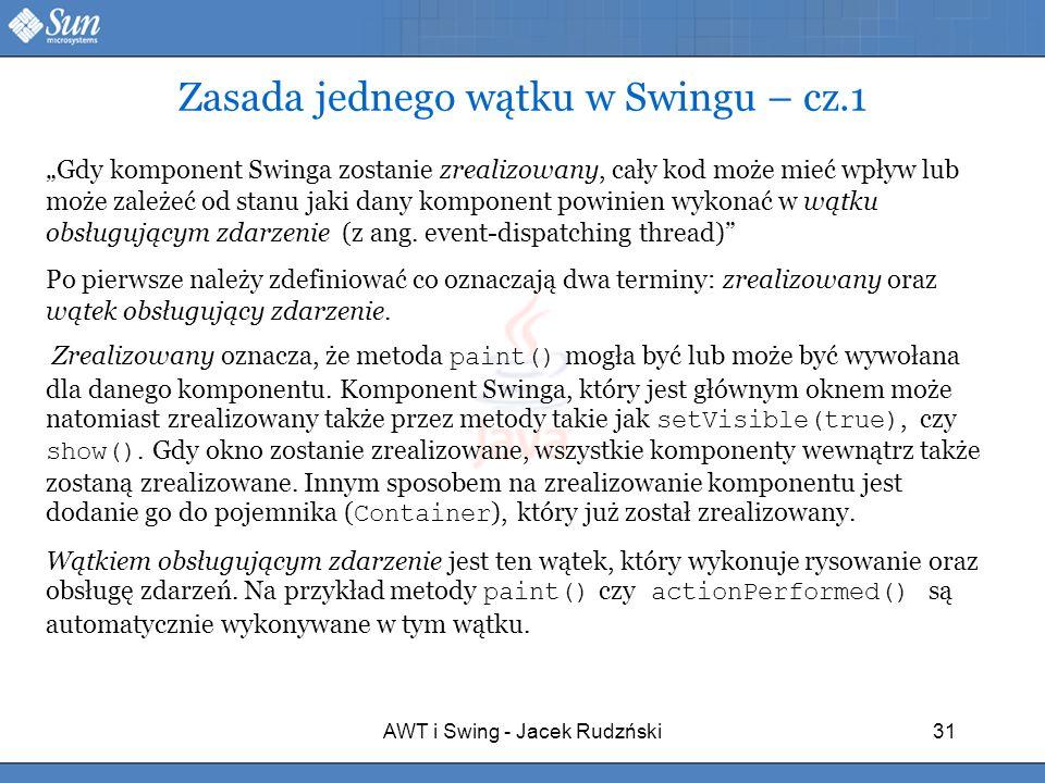 AWT i Swing - Jacek Rudzński31 Zasada jednego wątku w Swingu – cz.1 Gdy komponent Swinga zostanie zrealizowany, cały kod może mieć wpływ lub może zale
