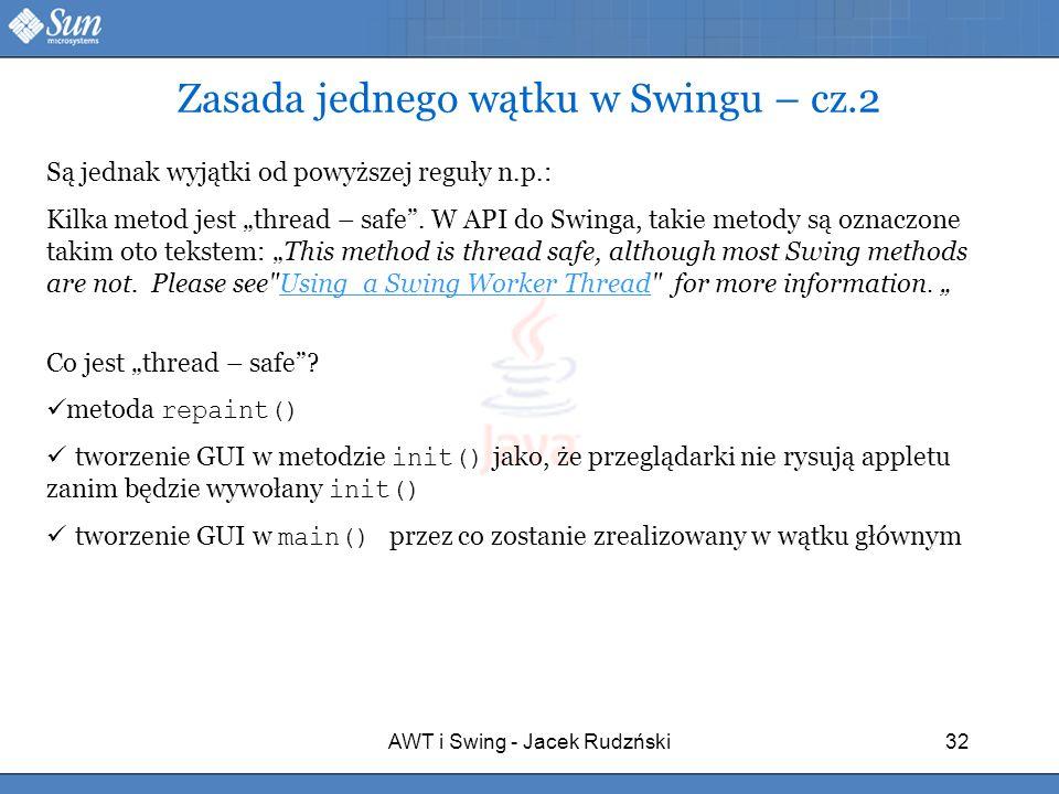 AWT i Swing - Jacek Rudzński32 Zasada jednego wątku w Swingu – cz.2 Są jednak wyjątki od powyższej reguły n.p.: Kilka metod jest thread – safe. W API