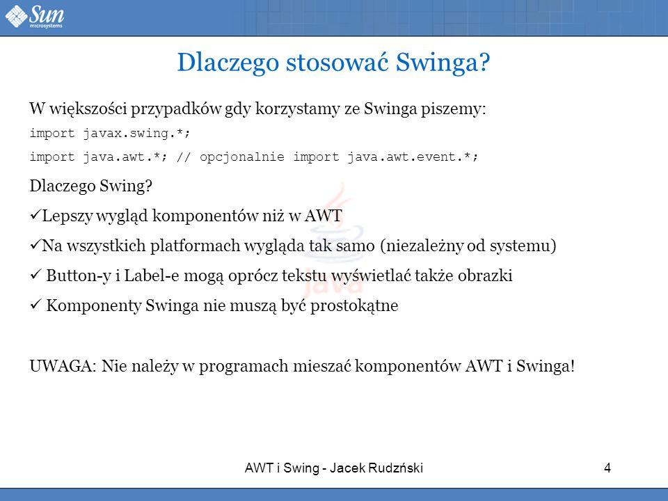 AWT i Swing - Jacek Rudzński4 Dlaczego stosować Swinga? W większości przypadków gdy korzystamy ze Swinga piszemy: import javax.swing.*; import java.aw