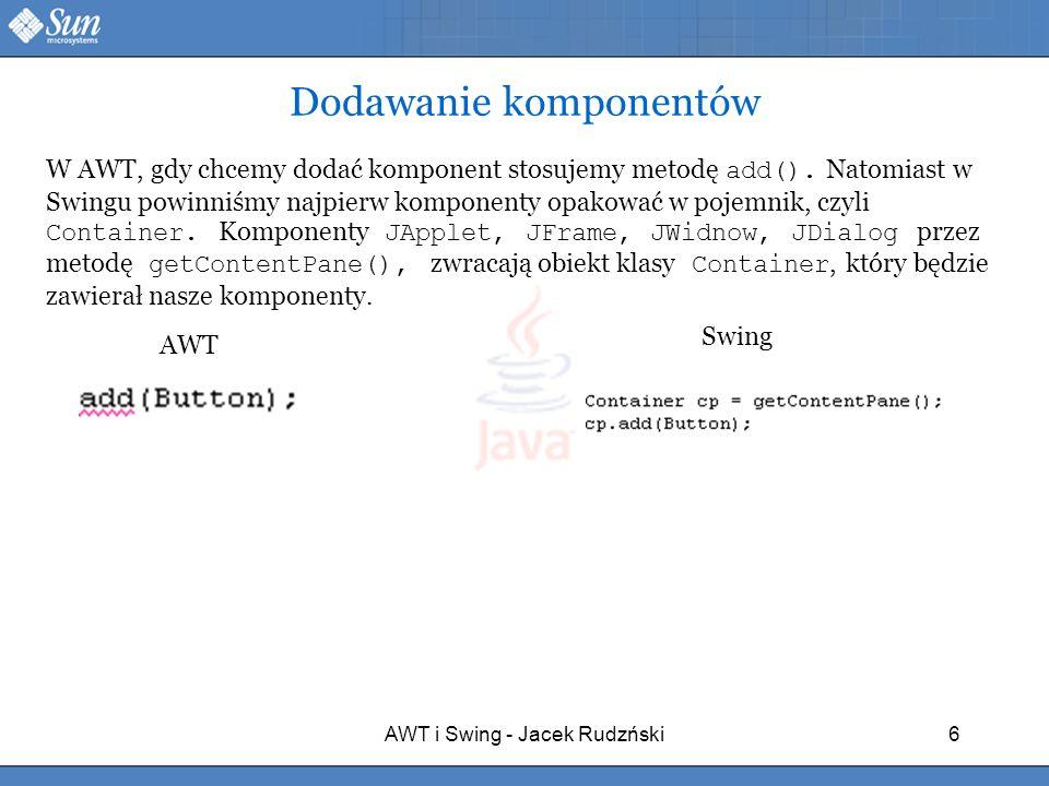 AWT i Swing - Jacek Rudzński6 Dodawanie komponentów W AWT, gdy chcemy dodać komponent stosujemy metodę add(). Natomiast w Swingu powinniśmy najpierw k