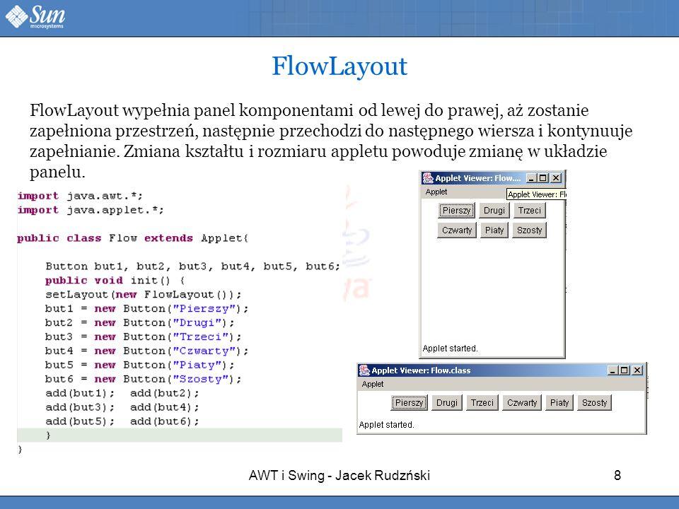 AWT i Swing - Jacek Rudzński8 FlowLayout FlowLayout wypełnia panel komponentami od lewej do prawej, aż zostanie zapełniona przestrzeń, następnie przec