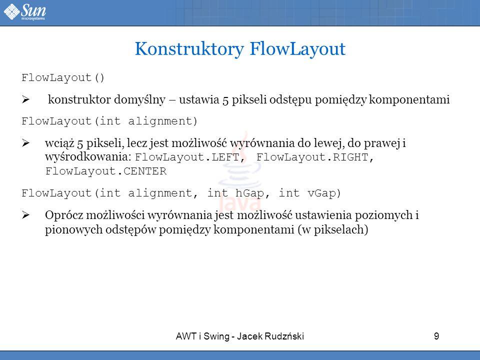 AWT i Swing - Jacek Rudzński9 Konstruktory FlowLayout FlowLayout() konstruktor domyślny – ustawia 5 pikseli odstępu pomiędzy komponentami FlowLayout(i