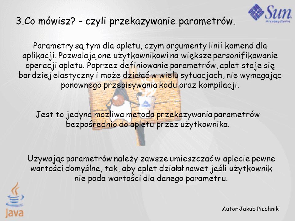 3.Co mówisz? - czyli przekazywanie parametrów. Parametry są tym dla apletu, czym argumenty linii komend dla aplikacji. Pozwalają one użytkownikowi na
