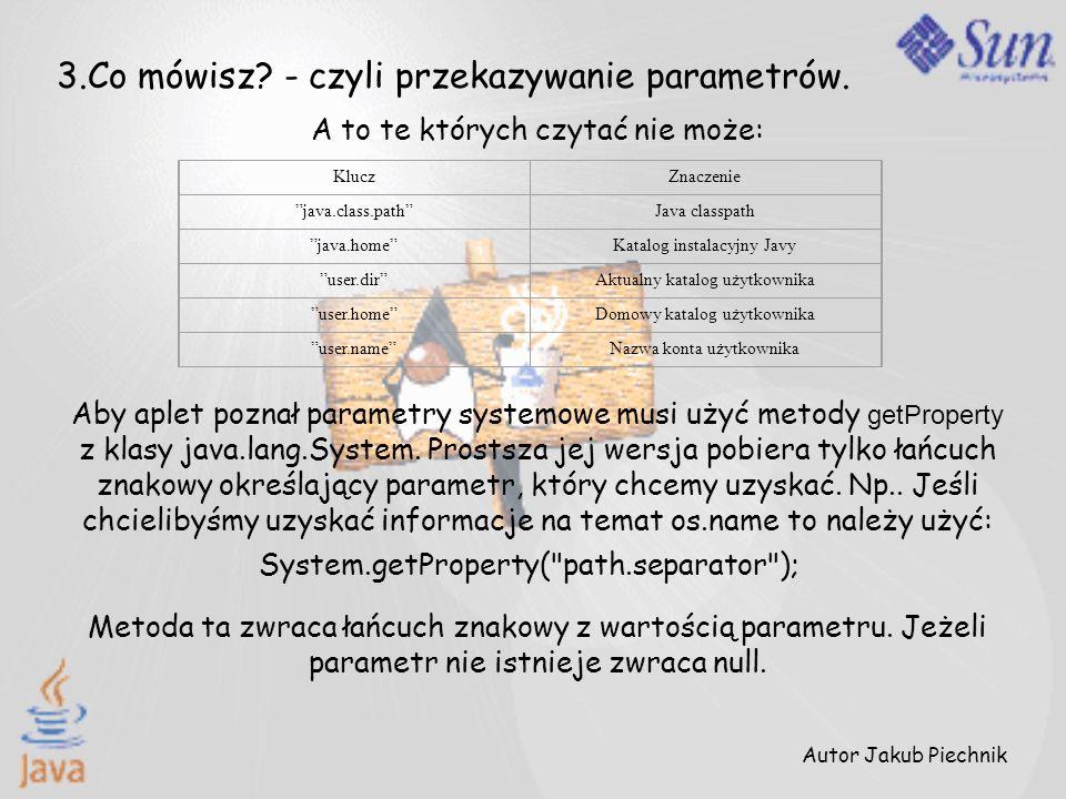 Autor Jakub Piechnik 3.Co mówisz? - czyli przekazywanie parametrów. A to te których czytać nie może: KluczZnaczenie java.class.pathJava classpath java