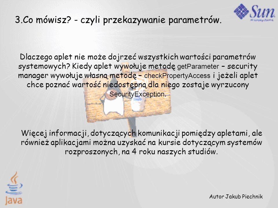 Autor Jakub Piechnik 3.Co mówisz? - czyli przekazywanie parametrów. Dlaczego aplet nie może dojrzeć wszystkich wartości parametrów systemowych? Kiedy