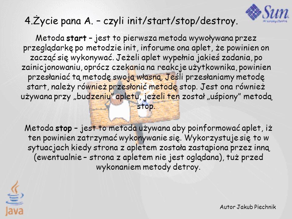 Metoda start – jest to pierwsza metoda wywoływana przez przeglądarkę po metodzie init, inforume ona aplet, że powinien on zacząć się wykonywać. Jeżeli