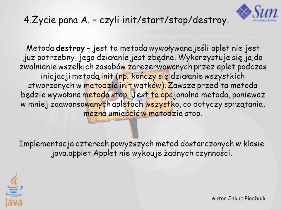 Metoda destroy – jest to metoda wywoływana jeśli aplet nie jest już potrzebny, jego działanie jest zbędne. Wykorzystuje się ją do zwalnianie wszelkich