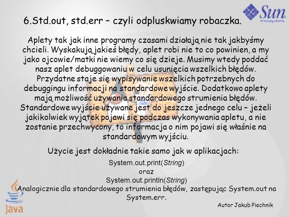 6.Std.out, std.err – czyli odpluskwiamy robaczka. Aplety tak jak inne programy czasami działają nie tak jakbyśmy chcieli. Wyskakują jakieś błędy, aple