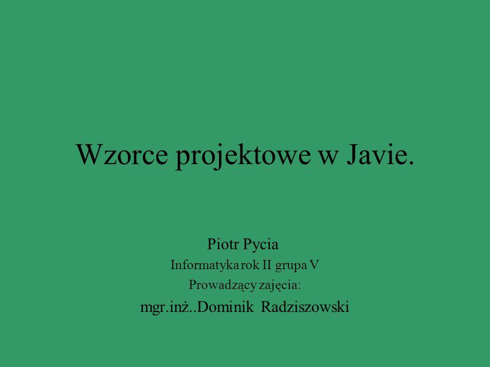 Wzorce projektowe w Javie. Piotr Pycia Informatyka rok II grupa V Prowadzący zajęcia: mgr.inż..Dominik Radziszowski