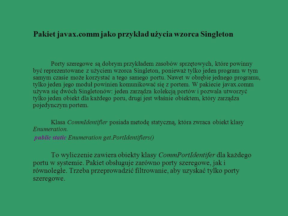 Pakiet javax.comm jako przykład użycia wzorca Singleton Porty szeregowe są dobrym przykładem zasobów sprzętowych, które powinny być reprezentowane z u