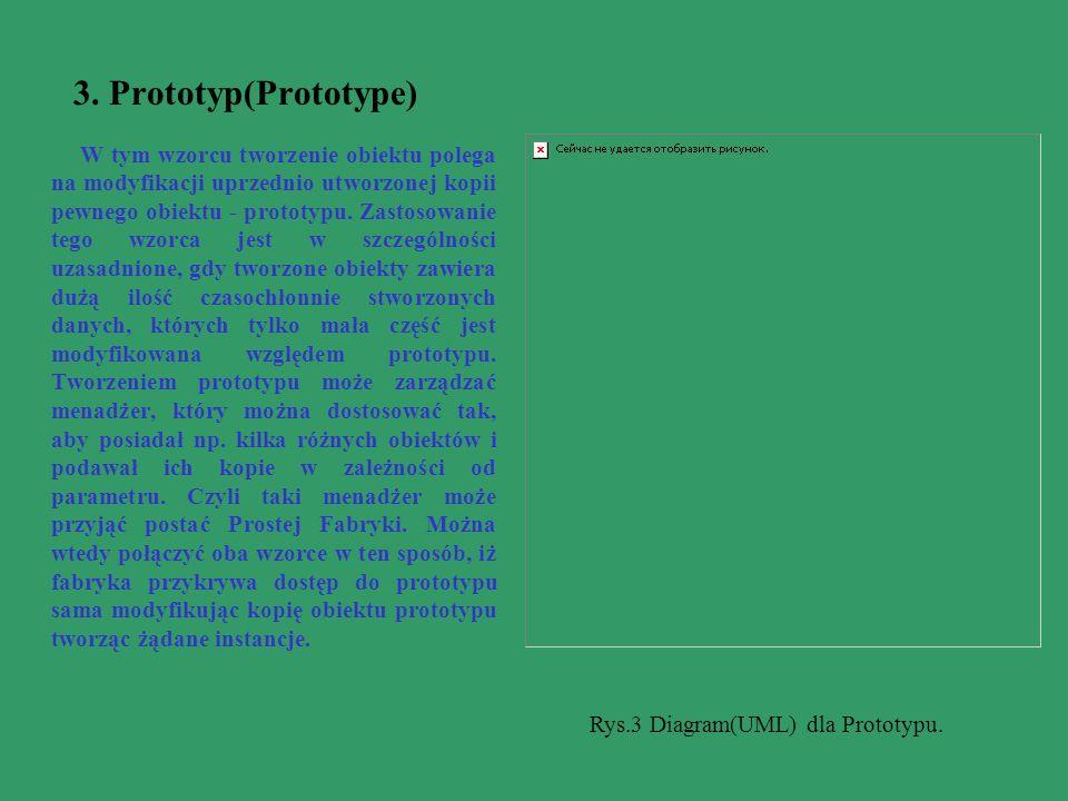 3. Prototyp(Prototype) W tym wzorcu tworzenie obiektu polega na modyfikacji uprzednio utworzonej kopii pewnego obiektu - prototypu. Zastosowanie tego