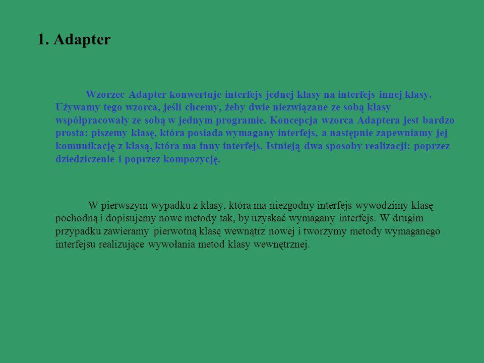 1. Adapter Wzorzec Adapter konwertuje interfejs jednej klasy na interfejs innej klasy. Używamy tego wzorca, jeśli chcemy, żeby dwie niezwiązane ze sob