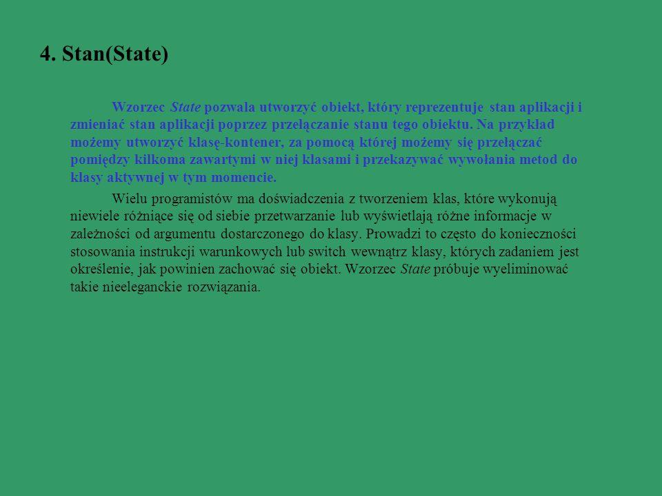 4. Stan(State) Wzorzec State pozwala utworzyć obiekt, który reprezentuje stan aplikacji i zmieniać stan aplikacji poprzez przełączanie stanu tego obie