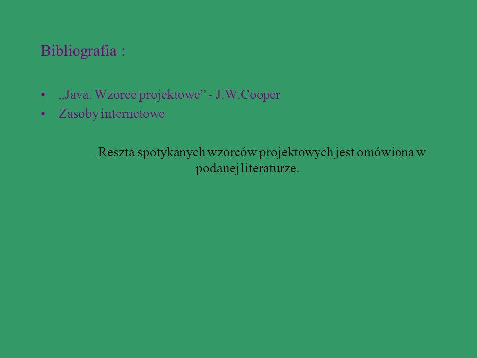 Bibliografia : Java. Wzorce projektowe - J.W.Cooper Zasoby internetowe Reszta spotykanych wzorców projektowych jest omówiona w podanej literaturze.
