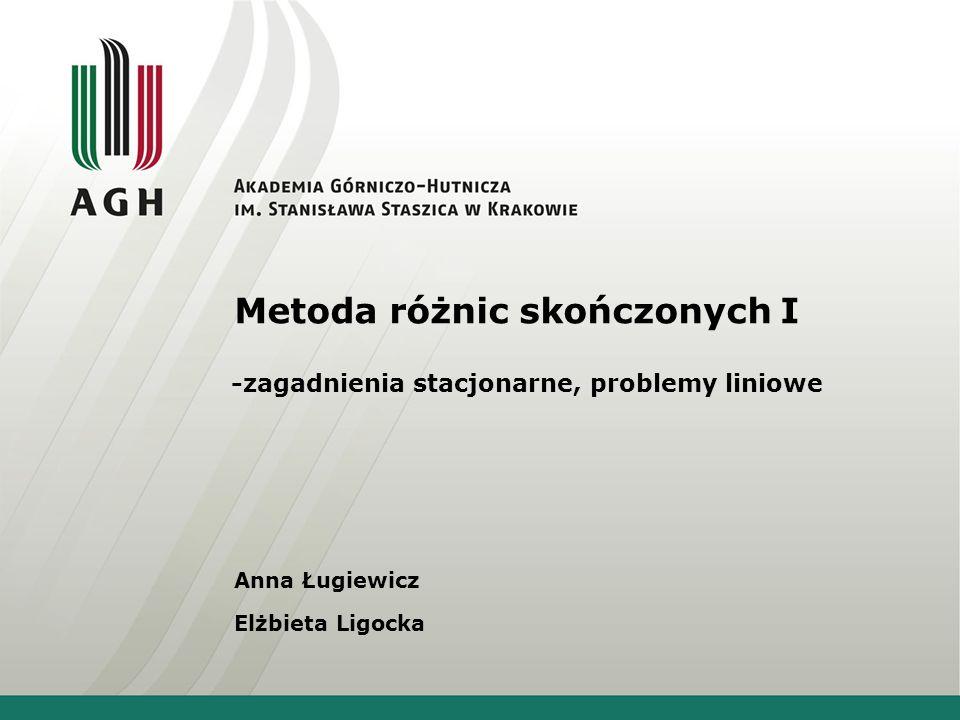 Metoda różnic skończonych I -zagadnienia stacjonarne, problemy liniowe Anna Ługiewicz Elżbieta Ligocka