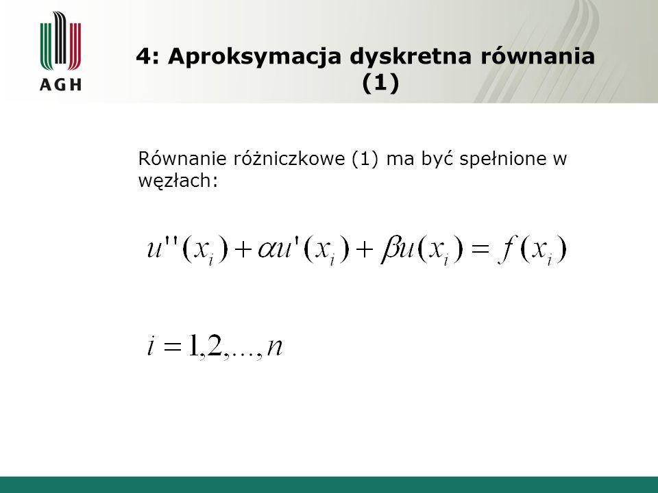 4: Aproksymacja dyskretna równania (1) Równanie różniczkowe (1) ma być spełnione w węzłach: