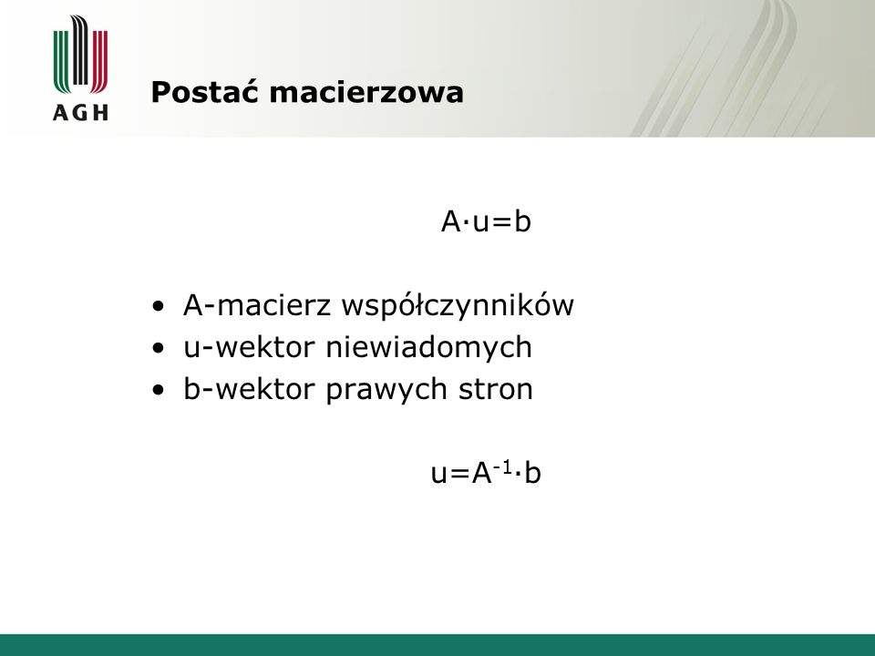 Postać macierzowa A·u=b A-macierz współczynników u-wektor niewiadomych b-wektor prawych stron u=A -1 ·b