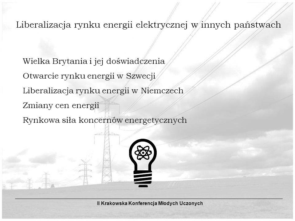 Liberalizacja rynku energii elektrycznej w innych państwach Wielka Brytania i jej doświadczenia Otwarcie rynku energii w Szwecji Liberalizacja rynku energii w Niemczech Zmiany cen energii Rynkowa siła koncernów energetycznych II Krakowska Konferencja Młodych Uczonych