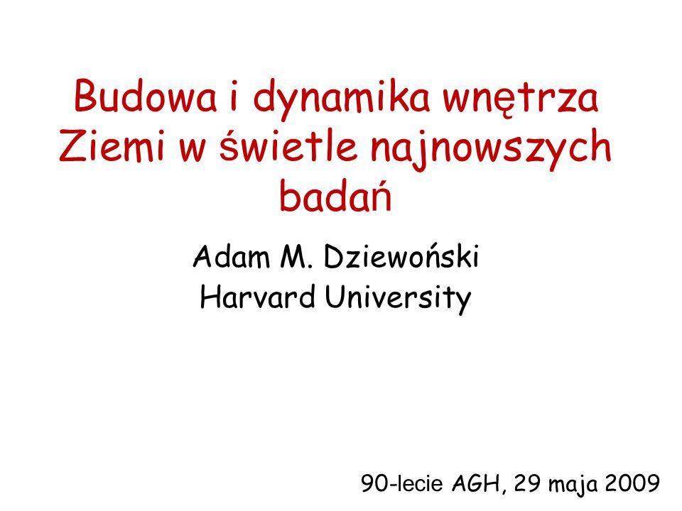 Budowa i dynamika wn ę trza Ziemi w ś wietle najnowszych bada ń Adam M. Dziewoński Harvard University 90- lecie AGH, 29 maja 2009