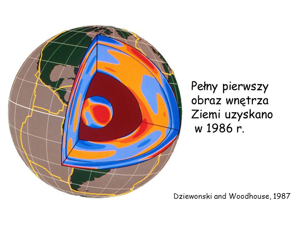 Dziewonski and Woodhouse, 1987 Pełny pierwszy obraz wnętrza Ziemi uzyskano w 1986 r.
