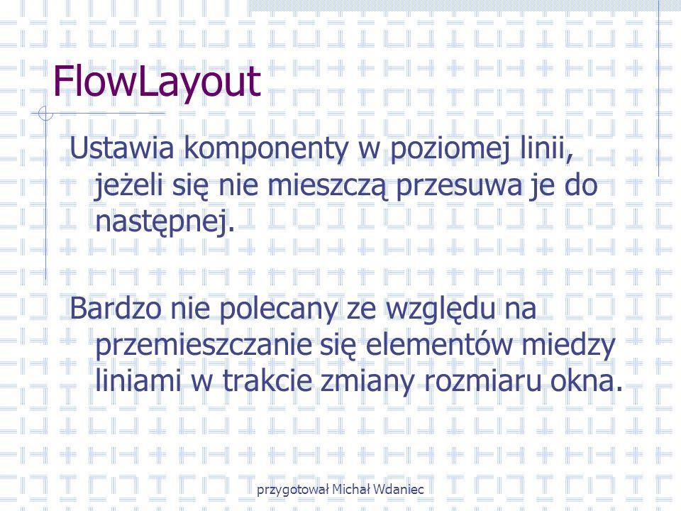 przygotował Michał Wdaniec FlowLayout Ustawia komponenty w poziomej linii, jeżeli się nie mieszczą przesuwa je do następnej. Bardzo nie polecany ze wz