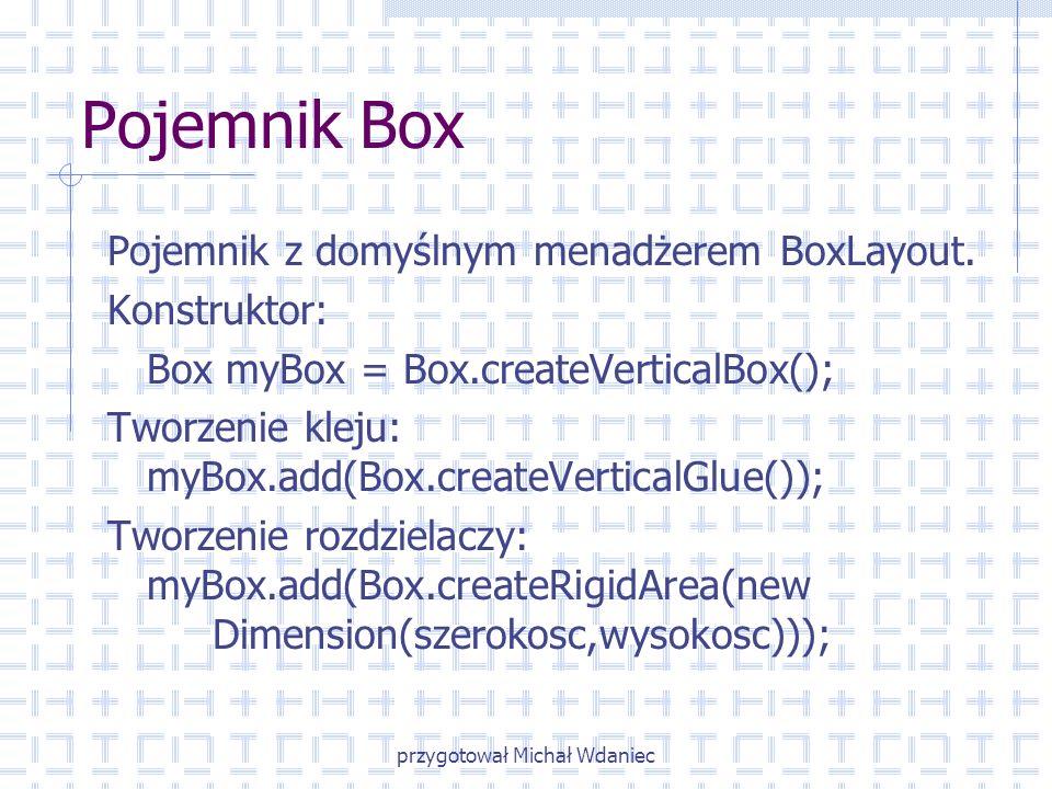 przygotował Michał Wdaniec Pojemnik Box Pojemnik z domyślnym menadżerem BoxLayout. Konstruktor: Box myBox = Box.createVerticalBox(); Tworzenie kleju: