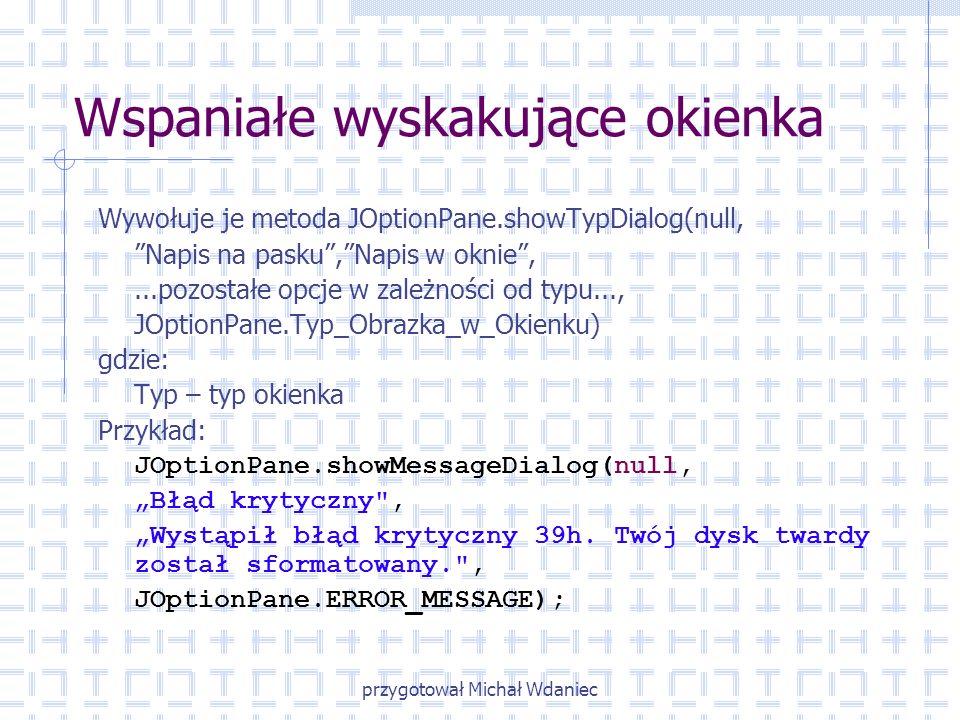 przygotował Michał Wdaniec Wspaniałe wyskakujące okienka Wywołuje je metoda JOptionPane.showTypDialog(null, Napis na pasku,Napis w oknie,...pozostałe