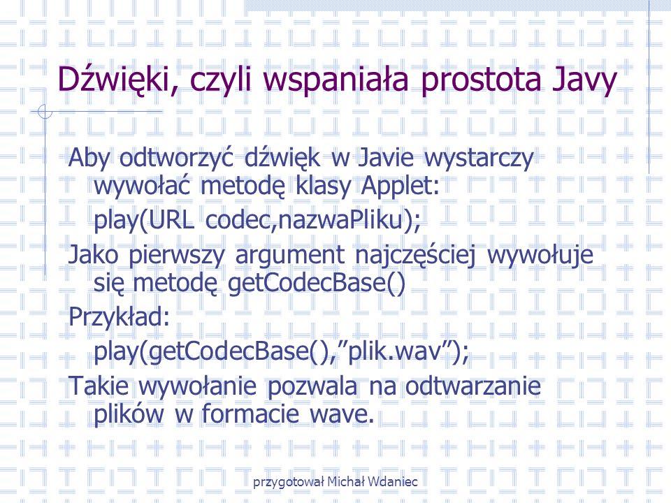 przygotował Michał Wdaniec Dźwięki, czyli wspaniała prostota Javy Aby odtworzyć dźwięk w Javie wystarczy wywołać metodę klasy Applet: play(URL codec,n