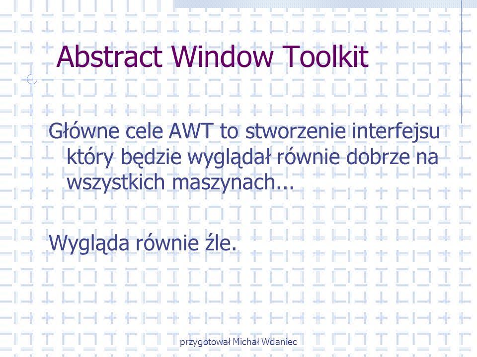 przygotował Michał Wdaniec Abstract Window Toolkit Główne cele AWT to stworzenie interfejsu który będzie wyglądał równie dobrze na wszystkich maszynac