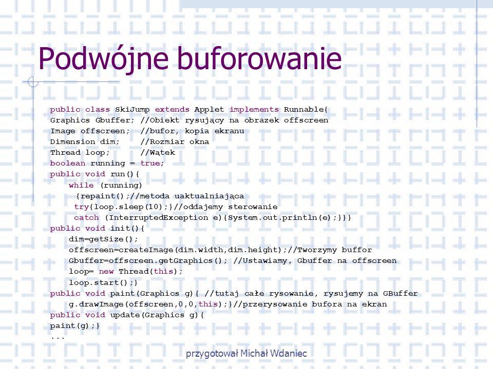przygotował Michał Wdaniec Podwójne buforowanie public class SkiJump extends Applet implements Runnable{ Graphics Gbuffer; //Obiekt rysujący na obraze