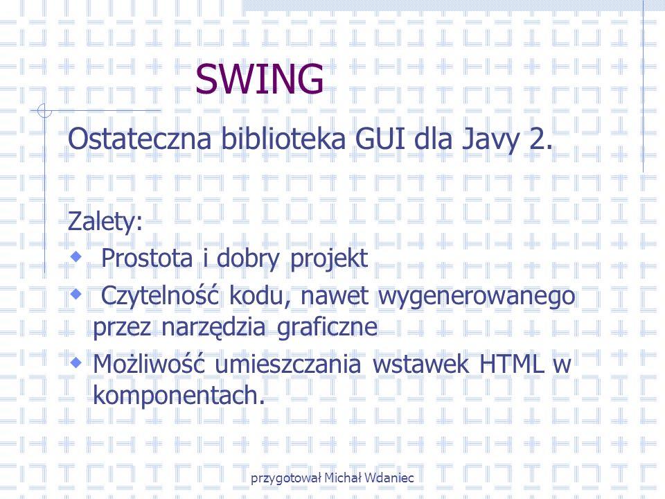 przygotował Michał Wdaniec SWING Ostateczna biblioteka GUI dla Javy 2. Zalety: Prostota i dobry projekt Czytelność kodu, nawet wygenerowanego przez na