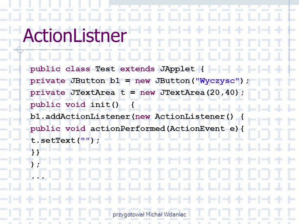 przygotował Michał Wdaniec ActionListner public class Test extends JApplet { private JButton b1 = new JButton(