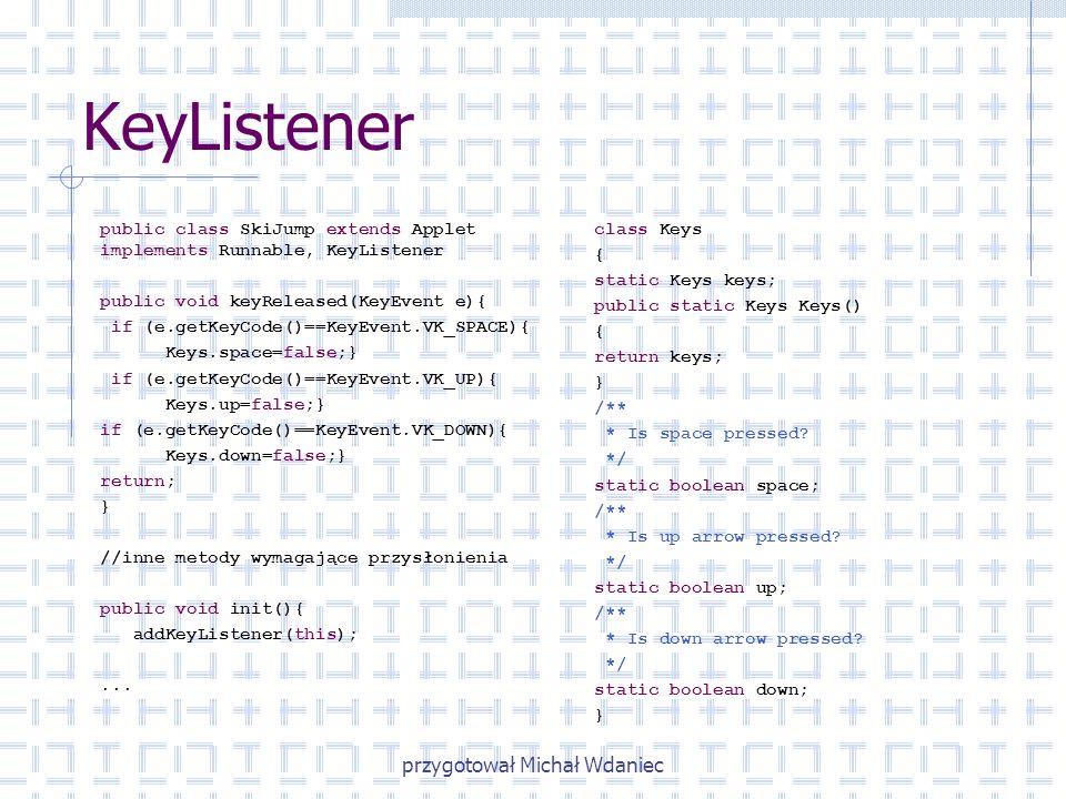 przygotował Michał Wdaniec KeyListener class Keys { static Keys keys; public static Keys Keys() { return keys; } /** * Is space pressed? */ static boo