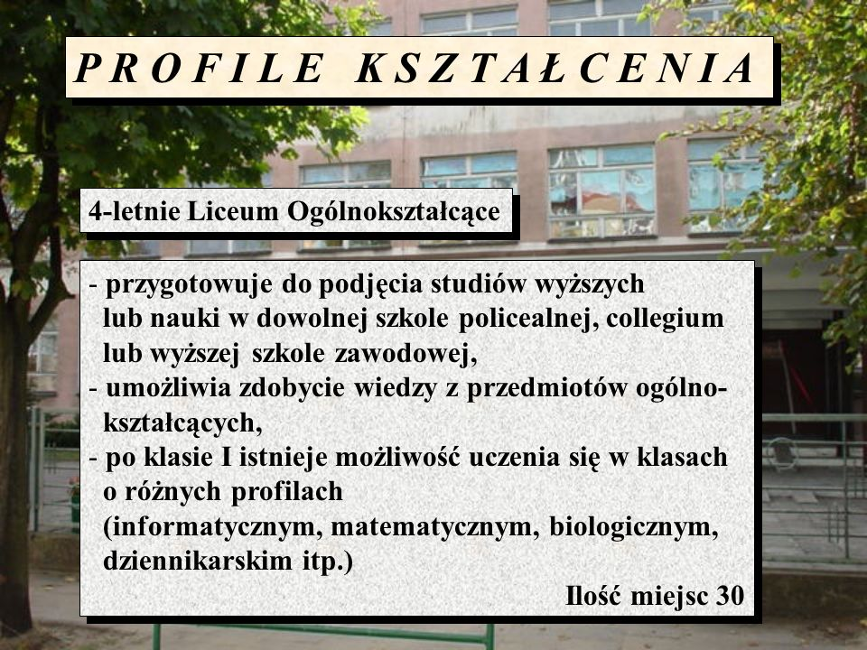 P R O F I L E K S Z T A Ł C E N I A 4-letnie Liceum Ogólnokształcące - przygotowuje do podjęcia studiów wyższych lub nauki w dowolnej szkole policealn