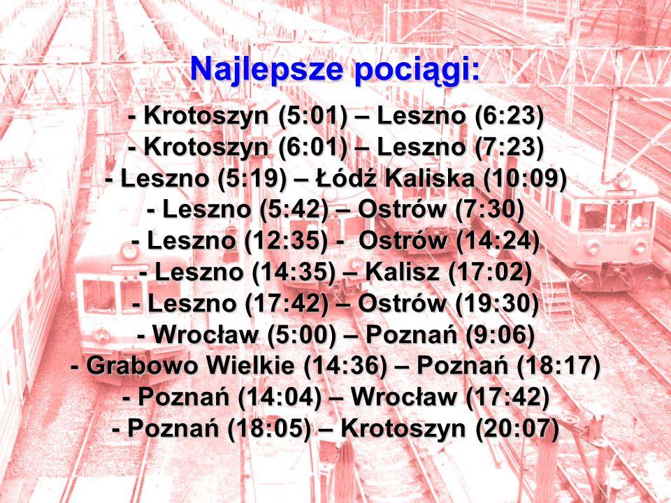 Najlepsze pociągi: - Krotoszyn (5:01) – Leszno (6:23) - Krotoszyn (6:01) – Leszno (7:23) - Leszno (5:19) – Łódź Kaliska (10:09) - Leszno (5:42) – Ostrów (7:30) - Leszno (12:35) - Ostrów (14:24) - Leszno (14:35) – Kalisz (17:02) - Leszno (17:42) – Ostrów (19:30) - Wrocław (5:00) – Poznań (9:06) - Grabowo Wielkie (14:36) – Poznań (18:17) - Poznań (14:04) – Wrocław (17:42) - Poznań (18:05) – Krotoszyn (20:07)